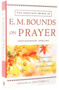 The Complete Works of E M Bounds on Prayer: Experience the Wonders of God Through Prayer