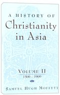 History of Christianity in Asia Volume 2: 1500-1900 (American Society Of Missiology Series)