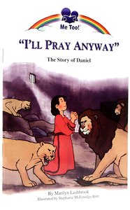 Ill Pray Anyway - the Story of Daniel (Me Too! Series)