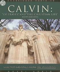 Calvin: Of Prayer and the Christian Life - Selected Writings From the Institutes (Unabridged, 4 Cds)