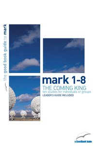 The Mark 1-8 - Coming King (10 Studies) (The Good Book Guides Series)