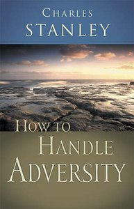 How to Handle Adversity (Charles Stanley Discipleship Series)
