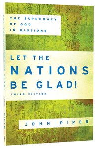Let the Nations Be Glad!: The Supremacy of God in Missions (Third Edition)