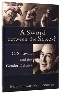 Sword Between the Sexes? a: C S Lewis and the Gender Debates