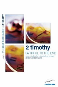 2 Timothy - Faithful to the End (7 Studies) (The Good Book Guides Series)