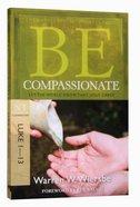 Be Compassionate (Luke 1-13) (Be Series)