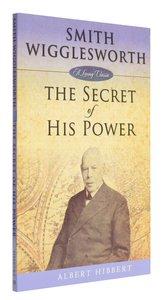 Smith Wigglesworth: The Secret of His Power