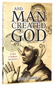 And Man Created God: Is God a Human Invention?