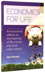 Economics For Life: An Economist Reflects on the Meaning of Life and What Really Matters