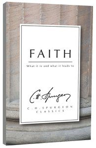 Faith: What It is and What It Leads to (Ch Spurgeon Signature Classics Series)