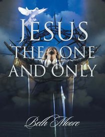 Jesus, the One and Only (Member Book) (Beth Moore Bible Study Series)