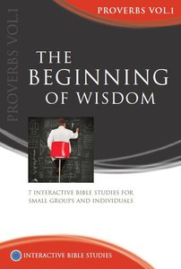 The Beginning of Wisdom (Proverbs Volume 1) (Interactive Bible Study Series)
