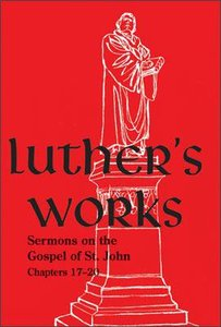 Sermons on the Gospel of John (17-20) (#69 in Luthers Works Series)