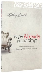 Youre Already Amazing: Embracing Who You Are, Becoming All God Created You to Be