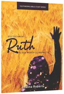 Ruth, a God Worth Clinging to (Youthworks Bible Study Series)