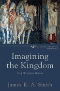 Imagining the Kingdom - How Worship Works (#2 in Cultural Liturgies Series)