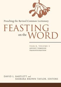 Advent Through Transfiguration (Year B) (#01 in Feasting On The Word/ Preaching The Revised Common Lectionary Series)