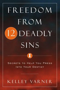 Freedom From the 12 Deadly Sins: Secrets to Help You Press Into Your Destiny