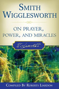 Smith Wigglesworth on Prayer, Power and Miracles