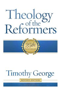 Theology of the Reformers (Revised 2013) (25th Anniversary)