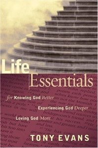 Life Essentials For Knowing God Better, Experiencing God Deeper, Loving God More