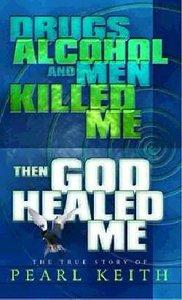 Drugs, Alcohol and Men Killed Me, Then God Healed Me