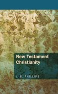 New Testament Christianity (J B Phillips Classics Series)