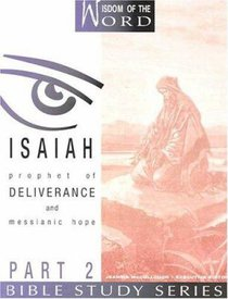 Isaiah Part 2 - Prophet of Deliverance and Messianic Hope (#07 in Wisdom Of The Word Series)