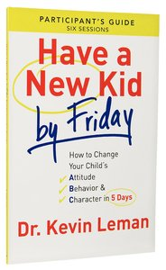 Have a New Kid By Friday: How to Change Your Childs Attitude, Behavior & Character in 5 Days (A Six-Session Study) (Participants Guide)