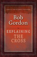 Cross, The: Biblical Truth Simply Explained (Explaining Series)