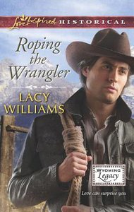 Roping the Wrangler (Wyoming Legacy) (Love Inspired Series Historical)