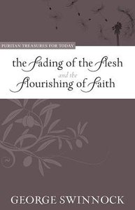 The Fading of the Flesh Flourishing of Faith (Puritan Treasures For Today Series)