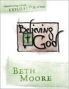 Believing God : Experiencing a Fresh Explosion of Faith (Member Book) (Beth Moore Bible Study Series)