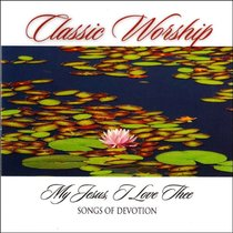 Classic Worship: My Jesus I Love Thee - Songs of Devotion