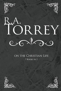 R a Torrey on the Christian Life (7 Books In 1)