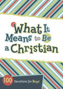 What It Means to Be a Christian; 100 Devotions For Boys