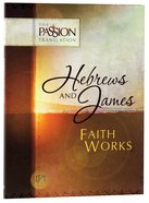 Hebrews & James - Faith Works (The Passion Translation Series)
