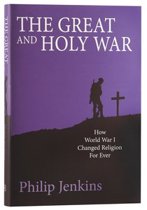 The Great and Holy War: How World War 1 Changed Religion For Ever