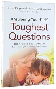 Answering Your Kids Toughest Questions: Helping Them Understand Loss, Sin, Tragedies and Other Hard Topics