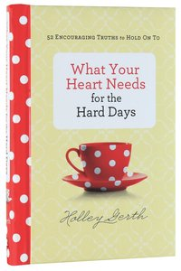 What Your Heart Needs For the Hard Days:52 Encouraging Truths to Hold on to