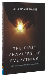 The First Chapters of Everything: How Genesis Chapters 1 to 4 Explains Our World