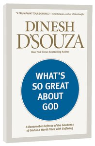 Whats So Great About God: A Reasonable Defense of the Goodness of God in a World Filled With Suffering