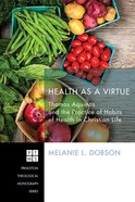 Health as a Virtue (Princeton Theological Monograph Series)