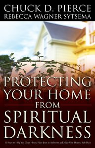 Protecting Your Home From Spiritual Darkness:10 Steps to Help You Clean House, Place Jesus in Authority and Make Your Home a Safe Place