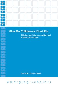 Give Me Children Or I Shall Die - Children and Communal Survival in Biblical Literature (Emerging Scholars Series)