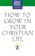 How to Grow in Your Christian Life (First Steps Series)