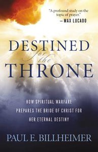 Destined For the Throne: How Spiritual Warfare Prepares the Bride of Christ For Her Eternal Destiny (Repackaged Edition)
