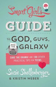 The Smart Girls Guide to God, Guys, and the Galaxy: Save the Drama! and 100 Other Practical Tips For Teens