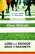 Lord and Saviour: Jesus of Nazareth (#03 in Christian Belief For Everyone Series)