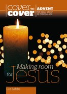 Making Room For Jesus (Cover To Cover Advent Study Guide Series)
